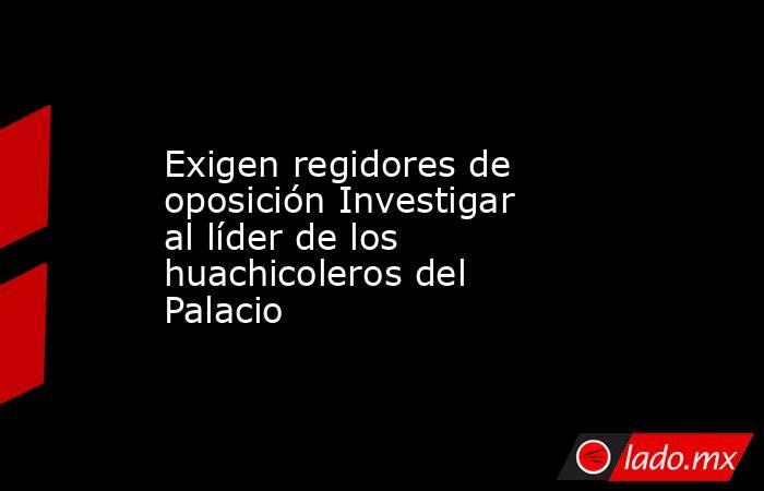 Exigen regidores de oposición Investigar al líder de los huachicoleros del Palacio. Noticias en tiempo real