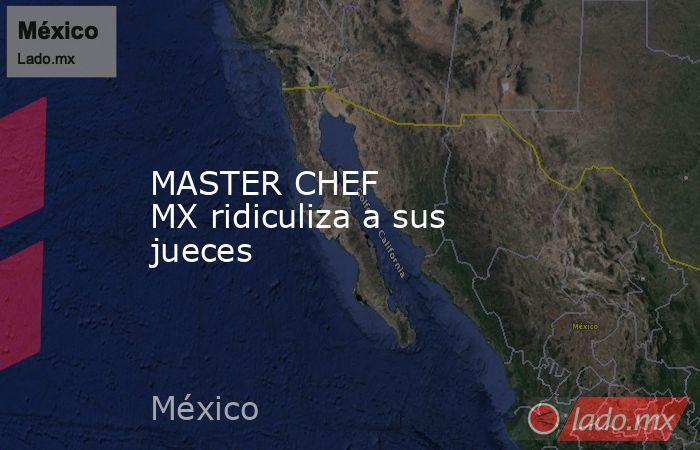 MASTER CHEF MXridiculiza a sus jueces. Noticias en tiempo real