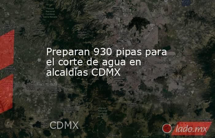 Preparan 930 pipas para el corte de agua en alcaldías CDMX. Noticias en tiempo real