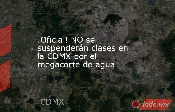 ¡Oficial! NO se suspenderán clases en la CDMX por el megacorte de agua. Noticias en tiempo real