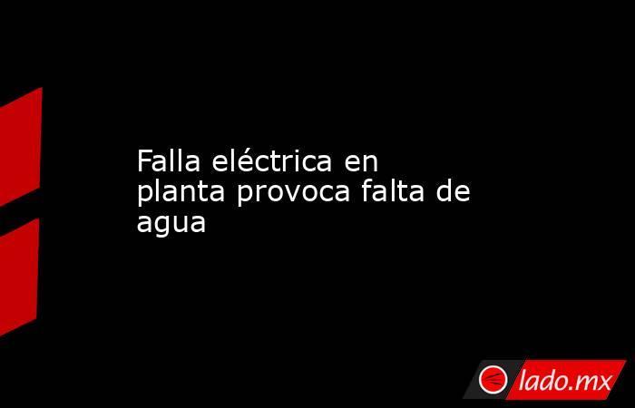 Falla eléctrica en planta provoca falta de agua. Noticias en tiempo real