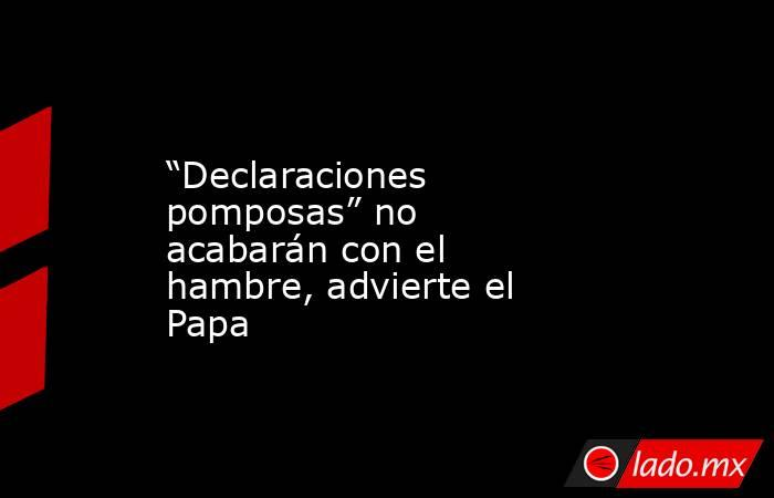 """""""Declaraciones pomposas"""" no acabarán con el hambre, advierte el Papa. Noticias en tiempo real"""