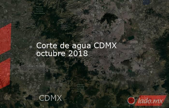 Corte de agua CDMX octubre 2018. Noticias en tiempo real