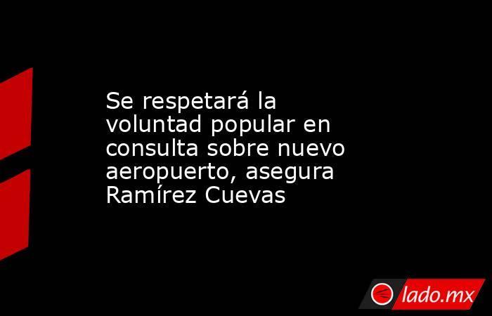 Se respetará la voluntad popular en consulta sobre nuevo aeropuerto, asegura Ramírez Cuevas. Noticias en tiempo real