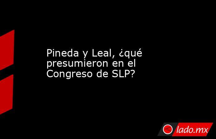 Pineda y Leal, ¿qué presumieron en el Congreso de SLP?. Noticias en tiempo real
