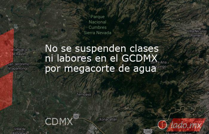 No se suspenden clases ni labores en el GCDMX por megacorte de agua. Noticias en tiempo real