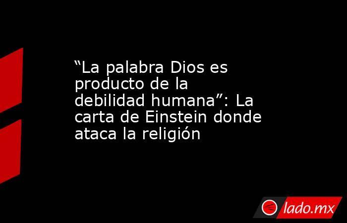 """""""La palabra Dios es producto de la debilidad humana"""": La carta de Einstein donde ataca la religión. Noticias en tiempo real"""