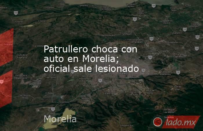 Patrullero choca con auto en Morelia; oficial sale lesionado. Noticias en tiempo real