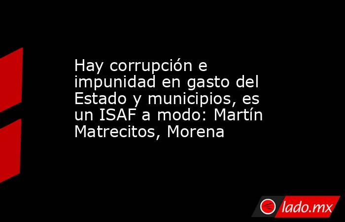 Hay corrupción e impunidad en gasto del Estado y municipios, es un ISAF a modo: Martín Matrecitos, Morena. Noticias en tiempo real