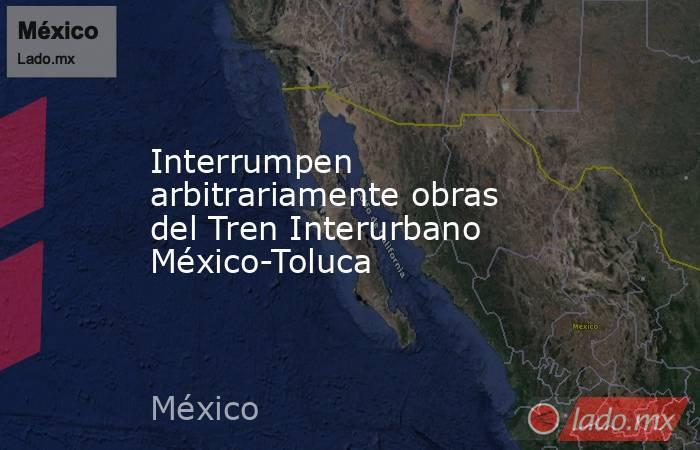 Interrumpen arbitrariamente obras del Tren Interurbano México-Toluca. Noticias en tiempo real