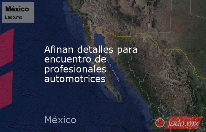 Afinan detalles para encuentro de profesionales automotrices. Noticias en tiempo real