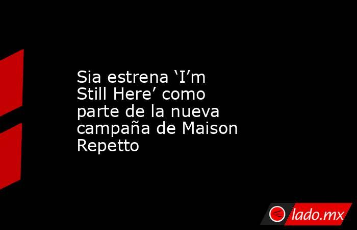 Sia estrena 'I'm Still Here' como parte de la nueva campaña de Maison Repetto. Noticias en tiempo real