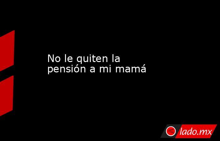 No le quiten la pensión a mi mamá. Noticias en tiempo real
