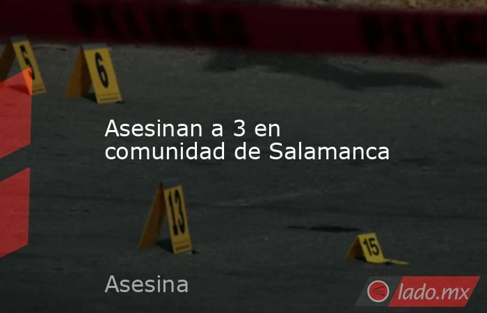 Asesinan a 3 en comunidad de Salamanca. Noticias en tiempo real