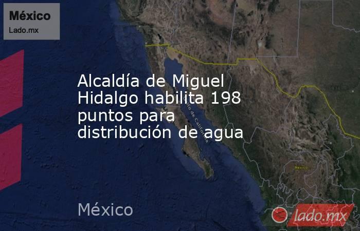 Alcaldía de Miguel Hidalgo habilita 198 puntos para distribución de agua. Noticias en tiempo real