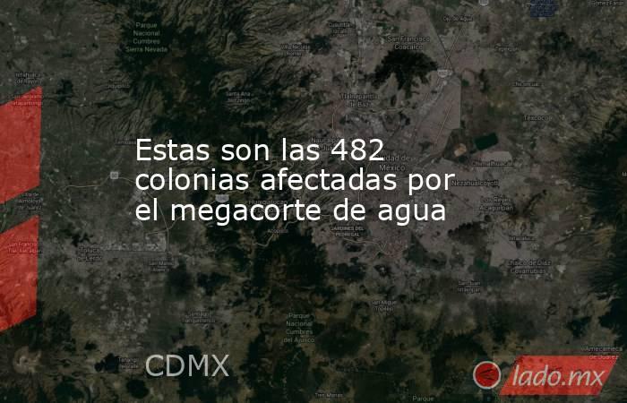 Estas son las 482 colonias afectadas por el megacorte de agua. Noticias en tiempo real