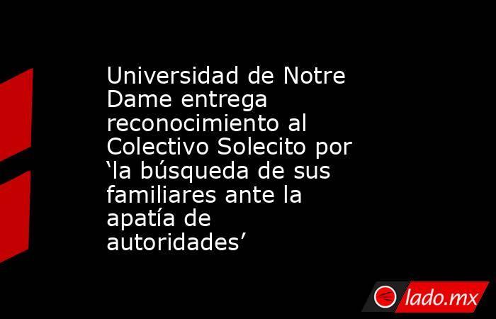 Universidad de Notre Dame entrega reconocimiento al Colectivo Solecito por 'la búsqueda de sus familiares ante la apatía de autoridades'. Noticias en tiempo real