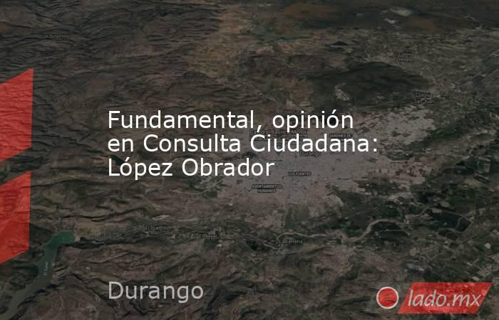 Fundamental, opinión en Consulta Ciudadana: López Obrador. Noticias en tiempo real