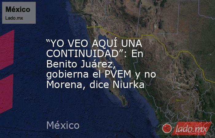 """""""YO VEO AQUÍ UNA CONTINUIDAD"""": En Benito Juárez, gobierna el PVEM y no Morena, dice Niurka. Noticias en tiempo real"""