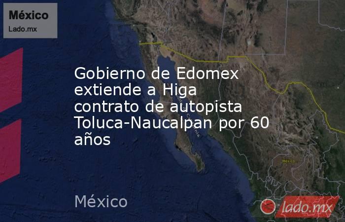 Gobierno de Edomex extiende a Higa contrato de autopista Toluca-Naucalpan por 60 años. Noticias en tiempo real
