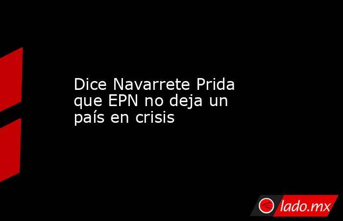 Dice Navarrete Prida que EPN no deja un país en crisis. Noticias en tiempo real
