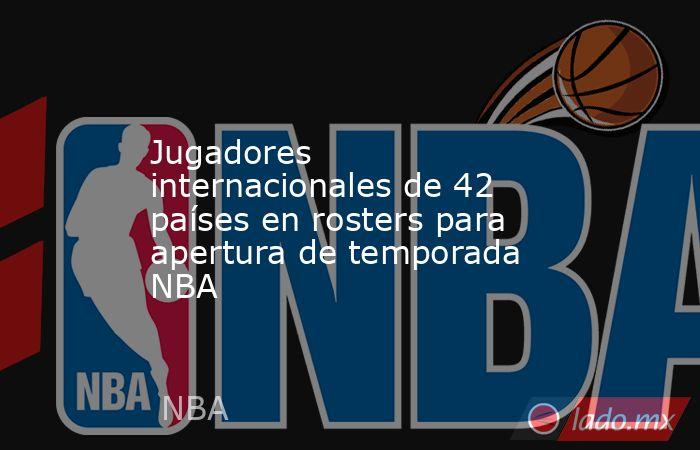 Jugadores internacionales de 42 países en rosters para apertura de temporada NBA. Noticias en tiempo real