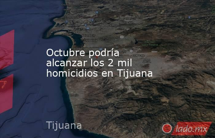 Octubre podría alcanzar los 2 mil homicidios en Tijuana. Noticias en tiempo real
