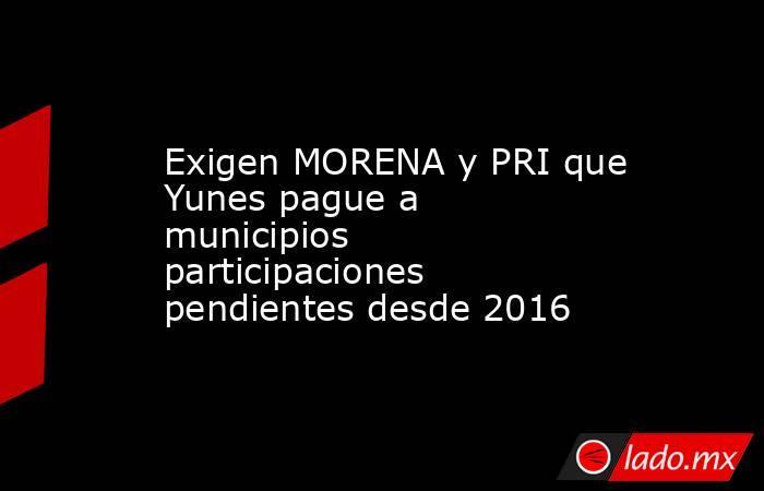 Exigen MORENA y PRI que Yunes pague a municipios participaciones pendientes desde 2016. Noticias en tiempo real