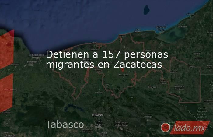 Detienen a 157 personas migrantes en Zacatecas. Noticias en tiempo real