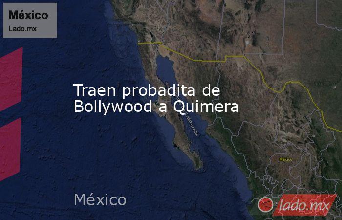 Traen probadita de Bollywood a Quimera. Noticias en tiempo real