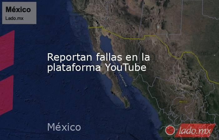 Reportan fallas en la plataforma YouTube. Noticias en tiempo real