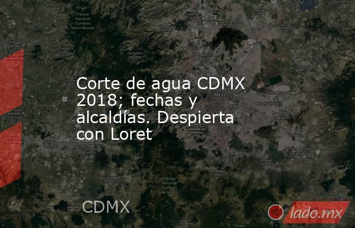 Corte de agua CDMX 2018; fechas y alcaldías. Despierta con Loret. Noticias en tiempo real