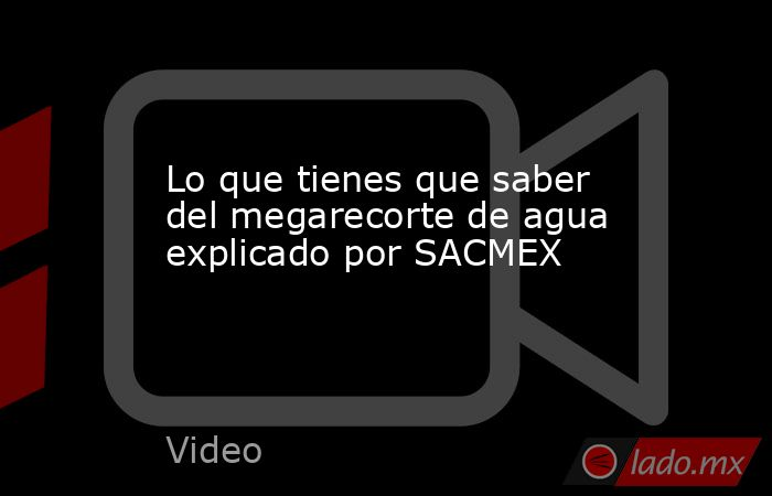 Lo que tienes que saber del megarecorte de agua explicado por SACMEX. Noticias en tiempo real