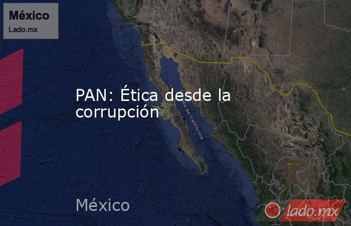PAN: Ética desde la corrupción. Noticias en tiempo real