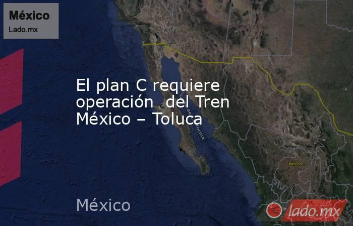 El plan C requiere operación  del Tren México – Toluca. Noticias en tiempo real