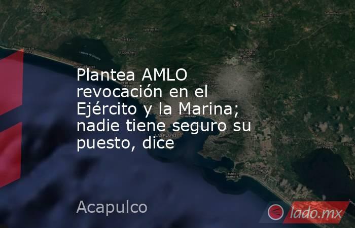 Plantea AMLO revocación en el Ejército y la Marina; nadie tiene seguro su puesto, dice. Noticias en tiempo real