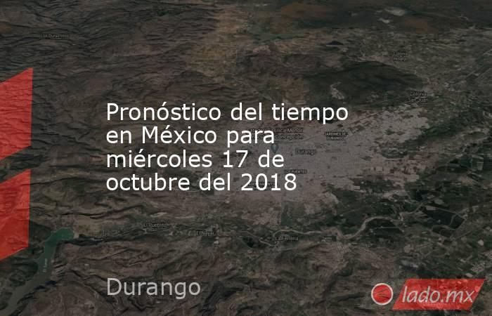 Pronóstico del tiempo en México para miércoles 17 de octubre del 2018. Noticias en tiempo real