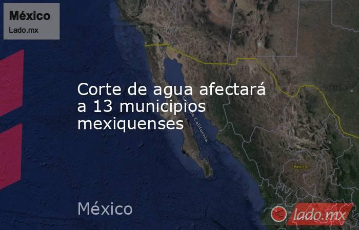 Corte de agua afectará a 13 municipios mexiquenses. Noticias en tiempo real