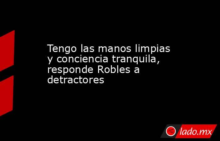 Tengo las manos limpias y conciencia tranquila, responde Robles a detractores . Noticias en tiempo real