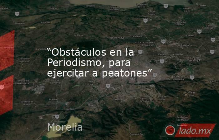 """""""Obstáculos en la Periodismo, para ejercitar a peatones"""". Noticias en tiempo real"""