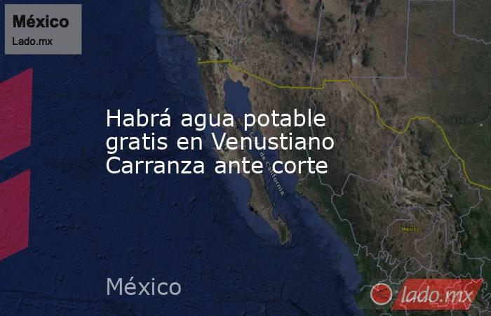 Habrá agua potable gratis en Venustiano Carranza ante corte. Noticias en tiempo real