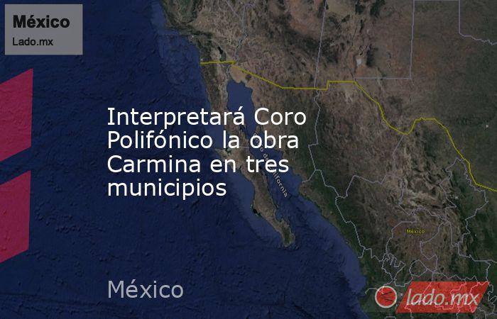 Interpretará Coro Polifónico la obra Carmina en tres municipios. Noticias en tiempo real