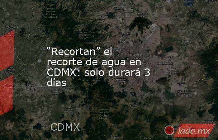 """""""Recortan"""" el recorte de agua en CDMX: solo durará 3 días. Noticias en tiempo real"""