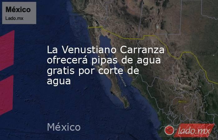 La Venustiano Carranza ofrecerá pipas de agua gratis por corte de agua. Noticias en tiempo real
