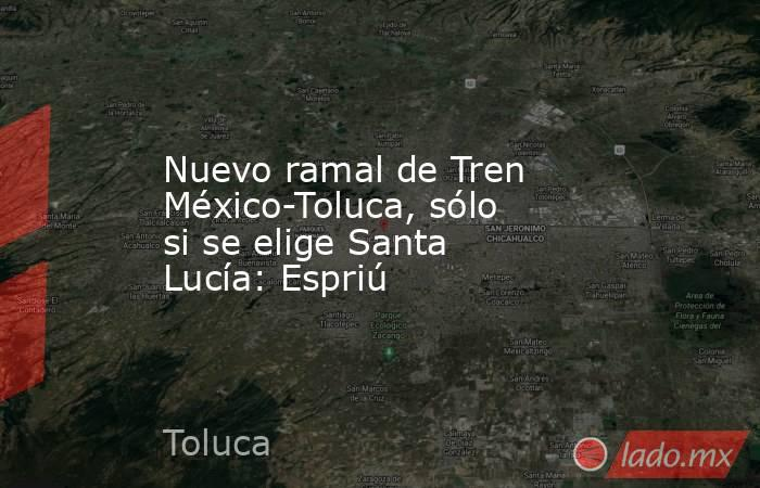 Nuevo ramal de Tren México-Toluca, sólo si se elige Santa Lucía: Espriú. Noticias en tiempo real