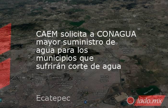 CAEM solicita a CONAGUA mayor suministro de agua para los municipios que sufrirán corte de agua. Noticias en tiempo real