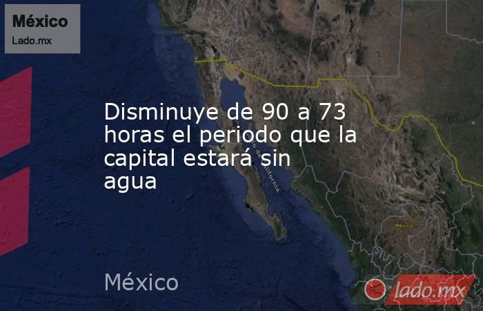 Disminuye de 90 a 73 horas el periodo que la capital estará sin agua. Noticias en tiempo real