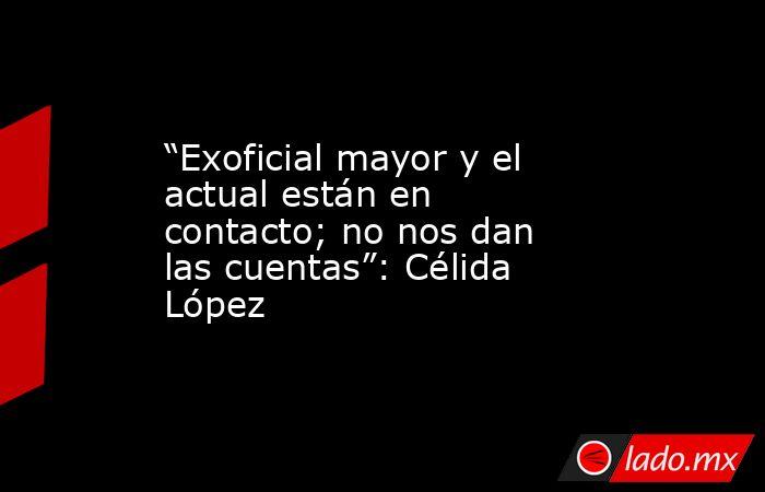 """""""Exoficial mayor y el actual están en contacto; no nos dan las cuentas"""": Célida López. Noticias en tiempo real"""