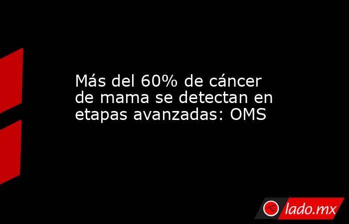 Más del 60% de cáncer de mama se detectan en etapas avanzadas: OMS. Noticias en tiempo real