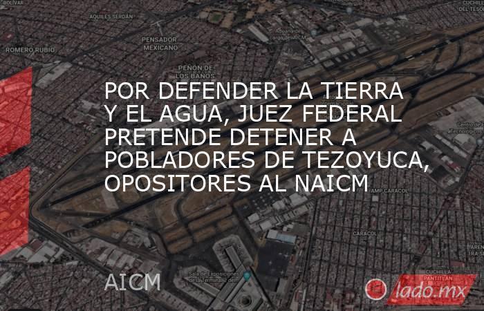 POR DEFENDER LA TIERRA Y EL AGUA, JUEZ FEDERAL PRETENDE DETENER A POBLADORES DE TEZOYUCA, OPOSITORES AL NAICM. Noticias en tiempo real
